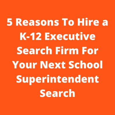 5 Reasons To Hire a K-12 Executive Search Firm For Your Next School Superintendent Search